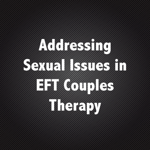 Addressing Sexual Issues in EFT Couples Therapy